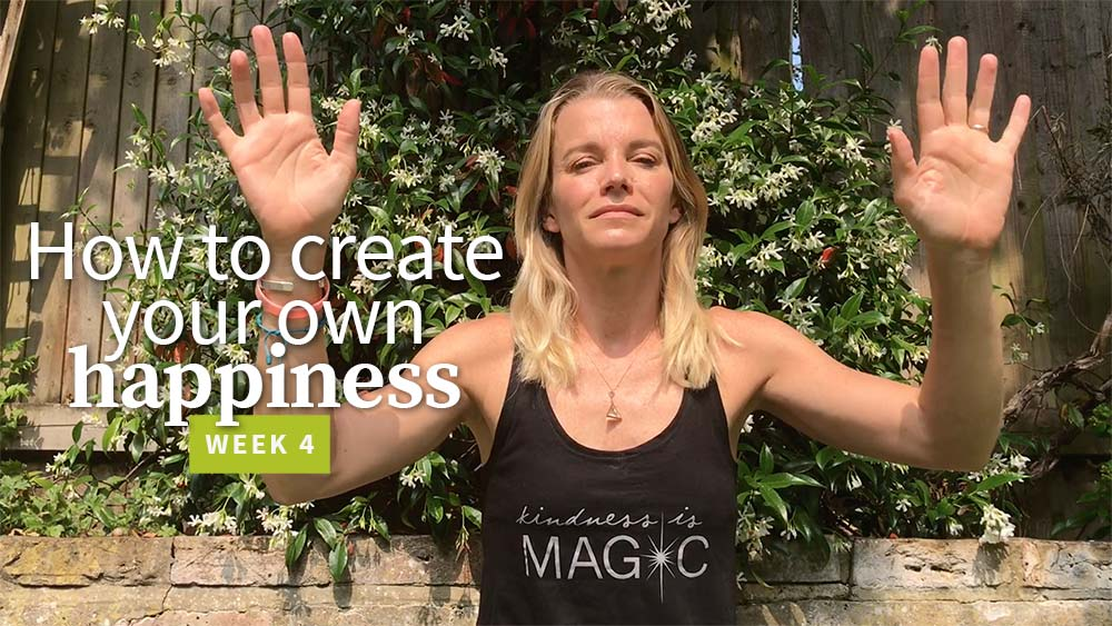 How to create your own happiness - week 4