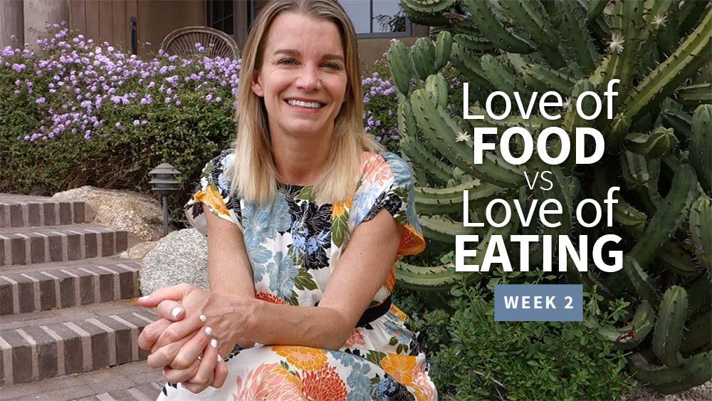 Love of Food vs Love of Eating - Week 2