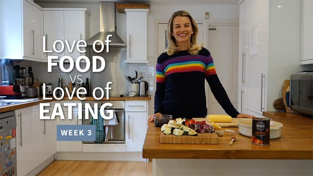 Love of Food vs Love of Eating - Week 3